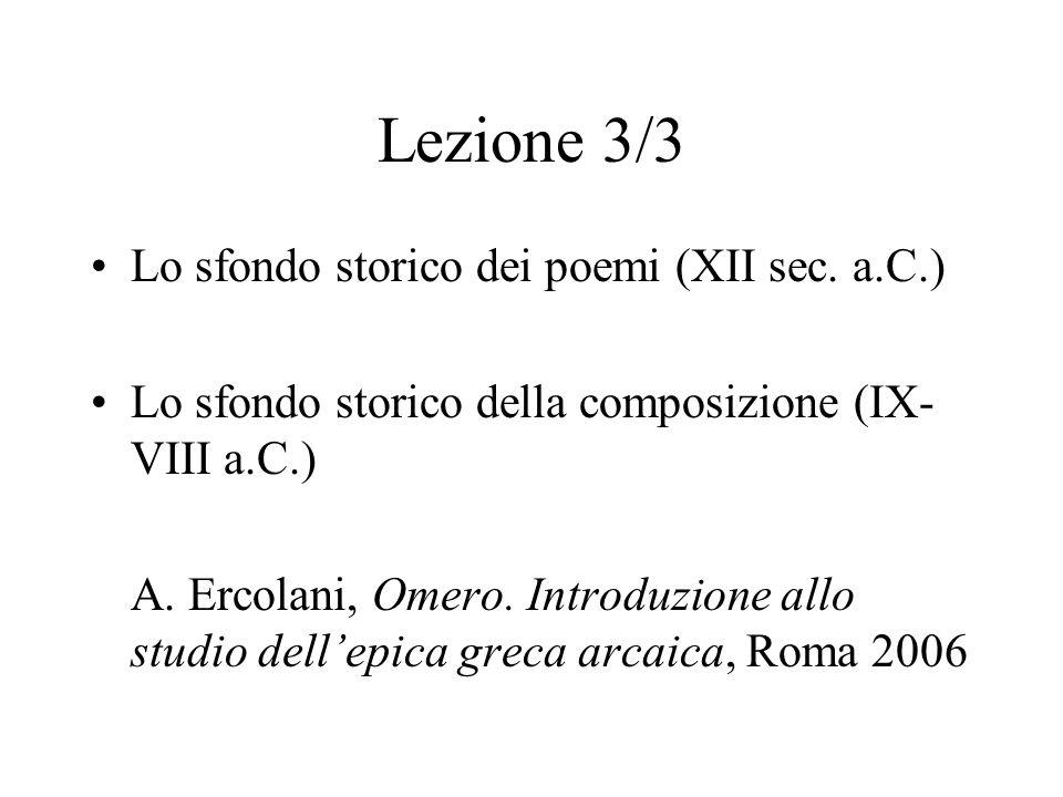 Lezione 3/3 Lo sfondo storico dei poemi (XII sec. a.C.) Lo sfondo storico della composizione (IX- VIII a.C.) A. Ercolani, Omero. Introduzione allo stu