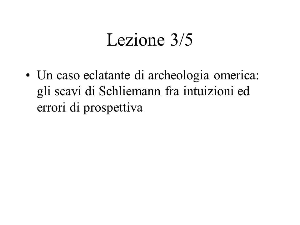 Lezione 3/5 Un caso eclatante di archeologia omerica: gli scavi di Schliemann fra intuizioni ed errori di prospettiva