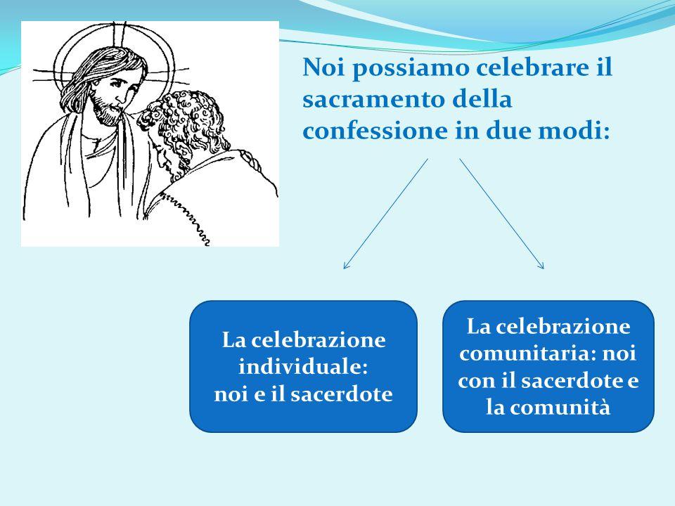Noi possiamo celebrare il sacramento della confessione in due modi: La celebrazione individuale: noi e il sacerdote La celebrazione comunitaria: noi c
