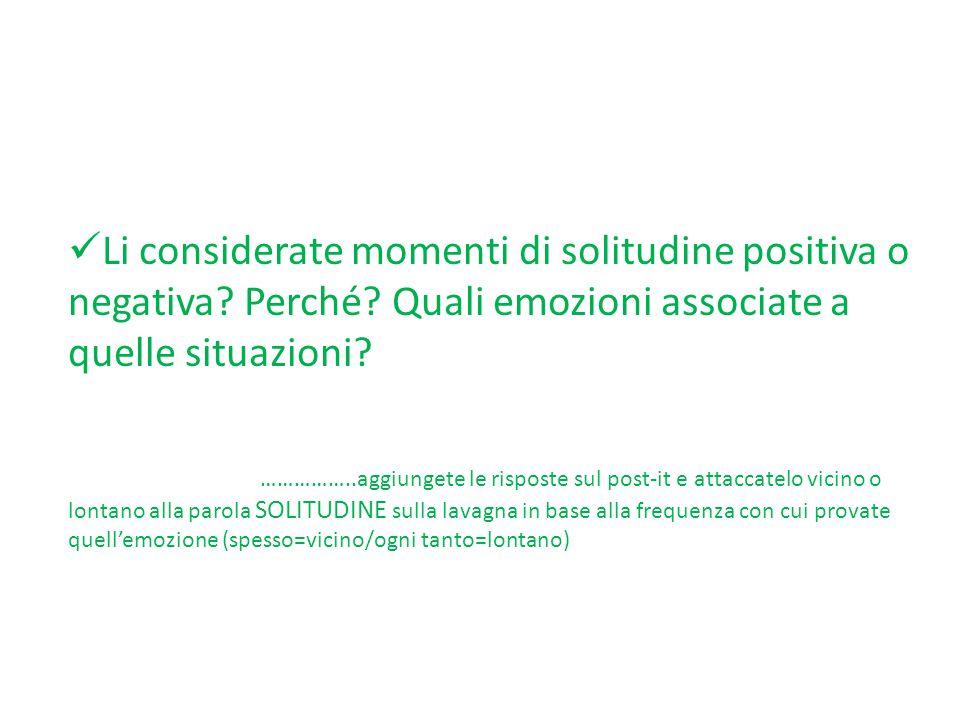 Li considerate momenti di solitudine positiva o negativa? Perché? Quali emozioni associate a quelle situazioni? ……………..aggiungete le risposte sul post