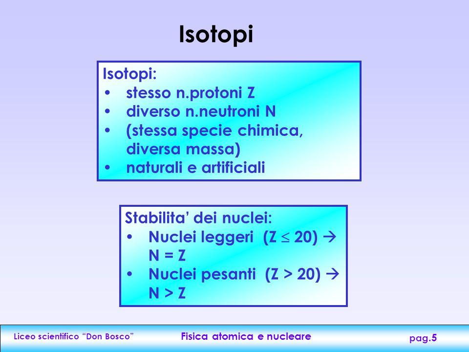 Liceo scientifico Don Bosco Fisica atomica e nucleare pag.5 Isotopi Isotopi: stesso n.protoni Z diverso n.neutroni N (stessa specie chimica, diversa massa) naturali e artificiali Stabilita' dei nuclei: Nuclei leggeri (Z  20)  N = Z Nuclei pesanti (Z > 20)  N > Z