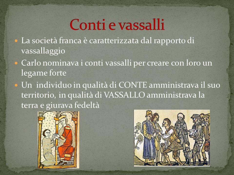 La società franca è caratterizzata dal rapporto di vassallaggio Carlo nominava i conti vassalli per creare con loro un legame forte Un individuo in qu