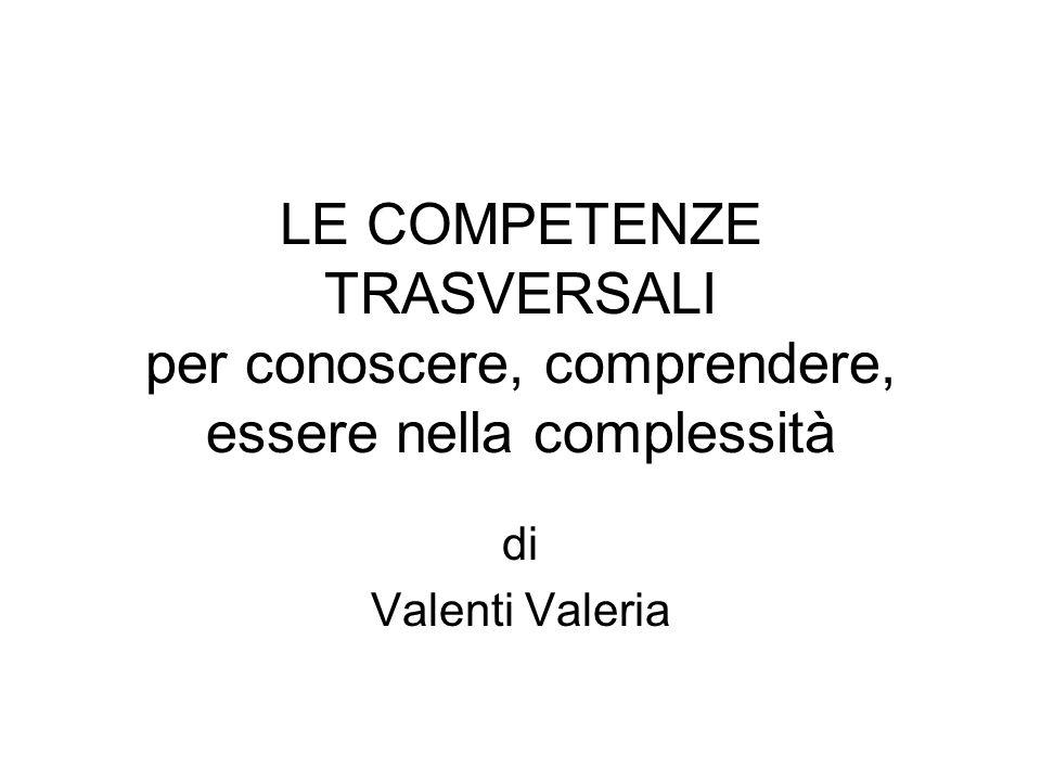 LE COMPETENZE TRASVERSALI per conoscere, comprendere, essere nella complessità di Valenti Valeria