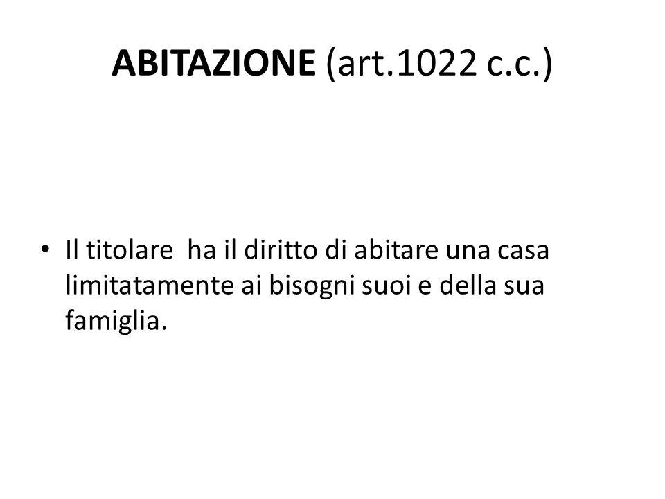 ABITAZIONE (art.1022 c.c.) Il titolare ha il diritto di abitare una casa limitatamente ai bisogni suoi e della sua famiglia.