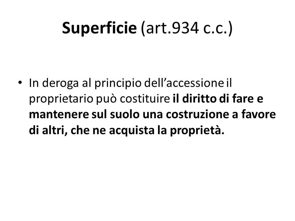 Superficie (art.934 c.c.) In deroga al principio dell'accessione il proprietario può costituire il diritto di fare e mantenere sul suolo una costruzio