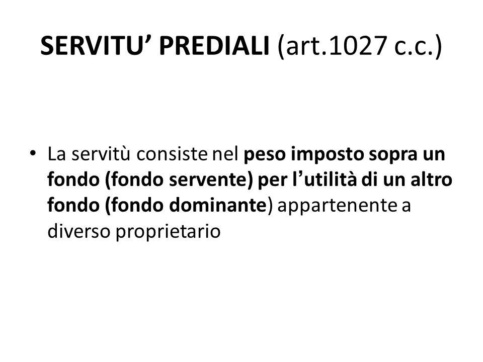 SERVITU' PREDIALI (art.1027 c.c.) La servitù consiste nel peso imposto sopra un fondo (fondo servente) per l ' utilità di un altro fondo (fondo domina