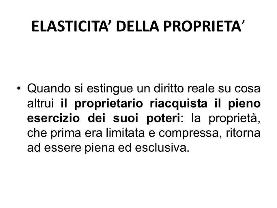 ELASTICITA' DELLA PROPRIETA' Quando si estingue un diritto reale su cosa altrui il proprietario riacquista il pieno esercizio dei suoi poteri: la prop