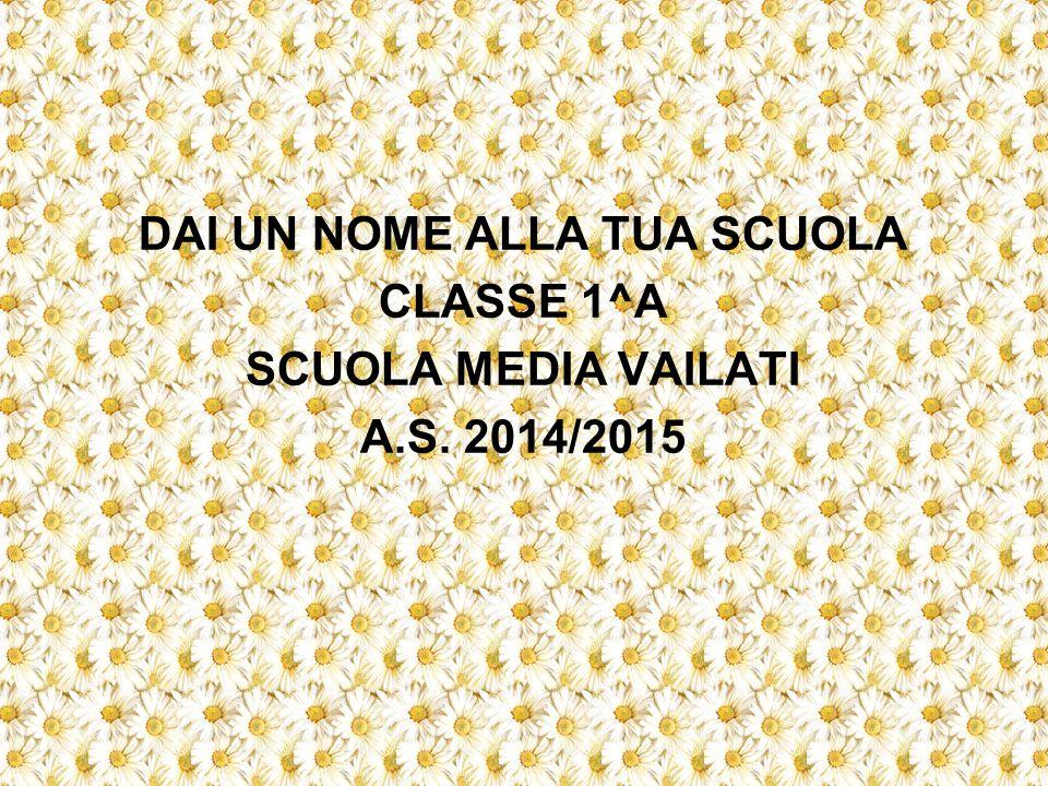 DAI UN NOME ALLA TUA SCUOLA CLASSE 1^A SCUOLA MEDIA VAILATI A.S. 2014/2015