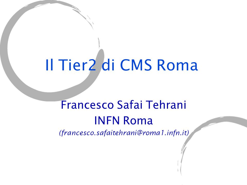 Il Tier2 di CMS Roma Francesco Safai Tehrani INFN Roma (francesco.safaitehrani@roma1.infn.it)