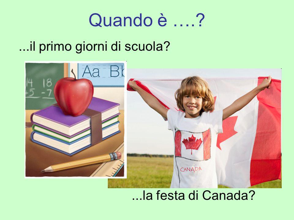 Quando è ….?...il primo giorni di scuola?...la festa di Canada?