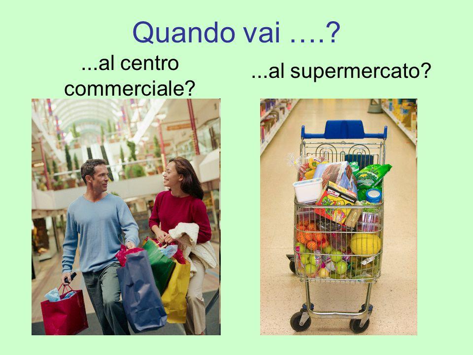Quando vai ….?...al centro commerciale?...al supermercato?