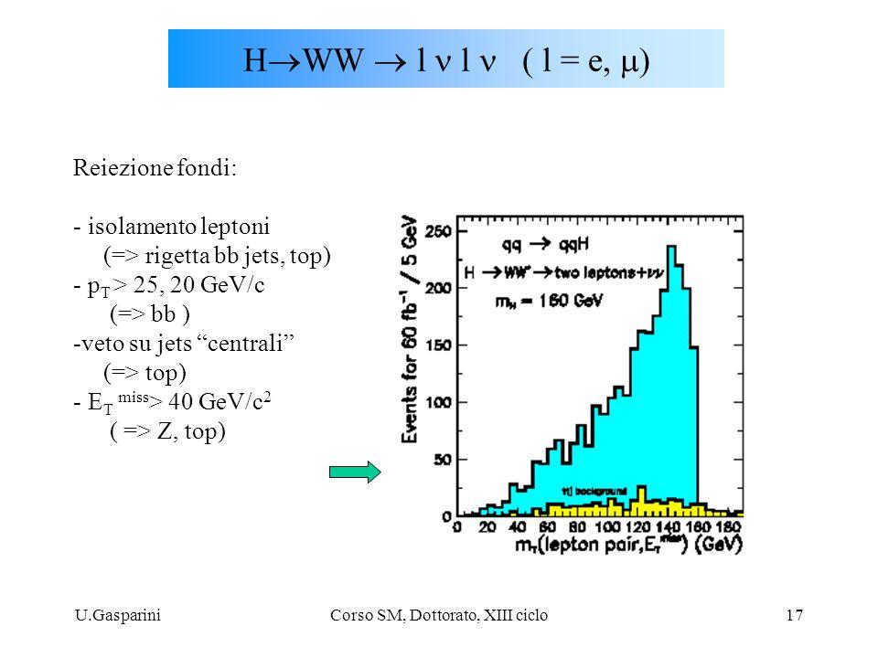 U.GaspariniCorso SM, Dottorato, XIII ciclo17 H  WW  l  l  l = e  Reiezione fondi: - isolamento leptoni (=> rigetta bb jets, top) - p T > 2