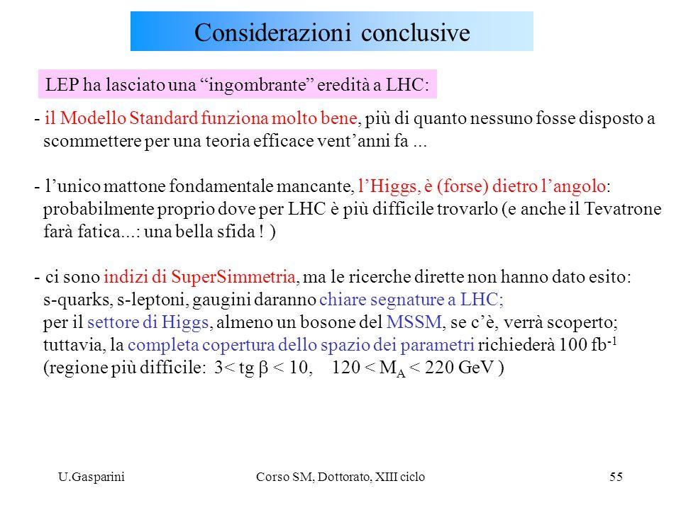 U.GaspariniCorso SM, Dottorato, XIII ciclo55 Considerazioni conclusive - il Modello Standard funziona molto bene, più di quanto nessuno fosse disposto a scommettere per una teoria efficace vent'anni fa...