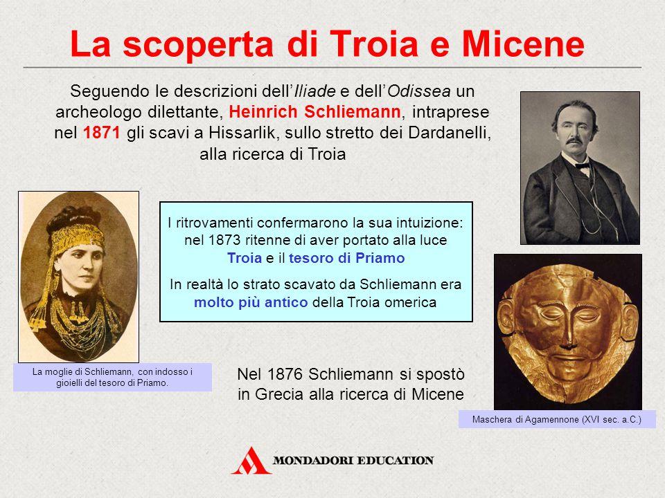 La scoperta di Troia e Micene Seguendo le descrizioni dell'Iliade e dell'Odissea un archeologo dilettante, Heinrich Schliemann, intraprese nel 1871 gl