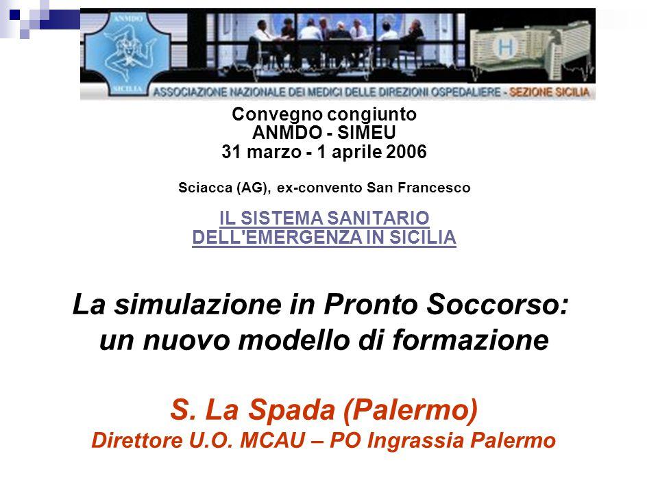 Convegno congiunto ANMDO - SIMEU 31 marzo - 1 aprile 2006 Sciacca (AG), ex-convento San Francesco IL SISTEMA SANITARIO DELL EMERGENZA IN SICILIA IL SISTEMA SANITARIO DELL EMERGENZA IN SICILIA La simulazione in Pronto Soccorso: un nuovo modello di formazione S.