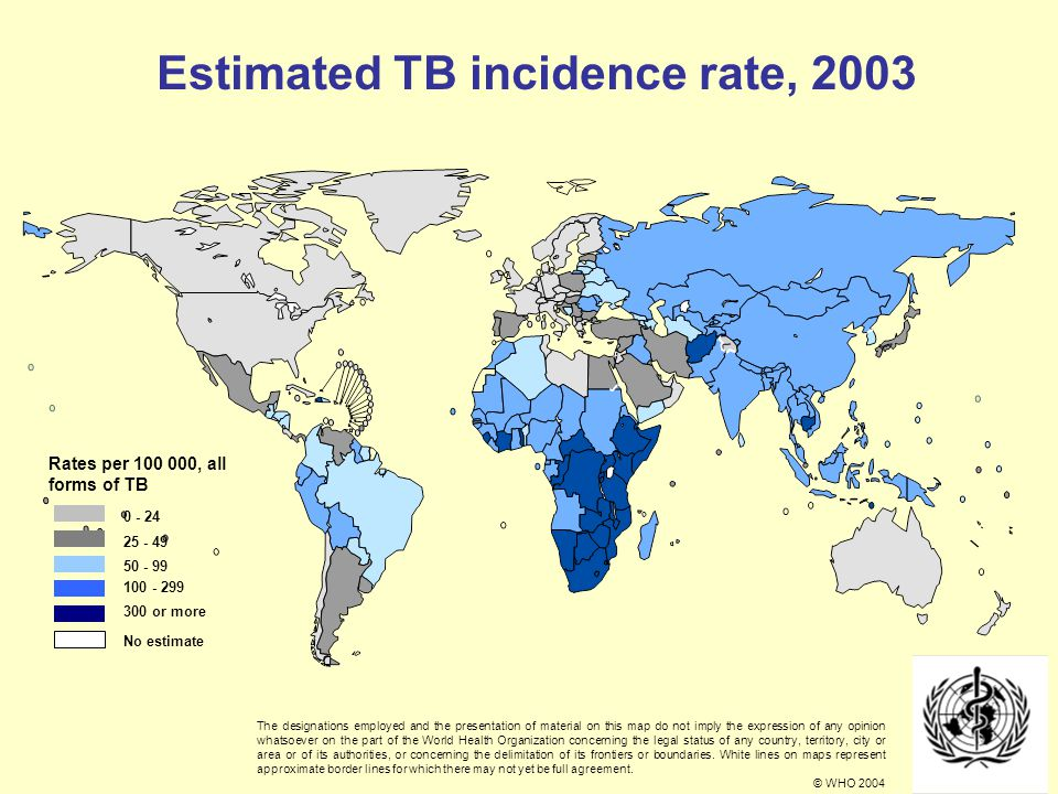 0 - 24 25 - 49 50 - 99 100 - 299 300 or more No estimate Rates per 100 000, all forms of TB Estimated TB incidence rate, 2003 The designations employed and the presentation of material on this map do not imply the expression of any opinion whatsoever on the part of the World Health Organization concerning the legal status of any country, territory, city or area or of its authorities, or concerning the delimitation of its frontiers or boundaries.