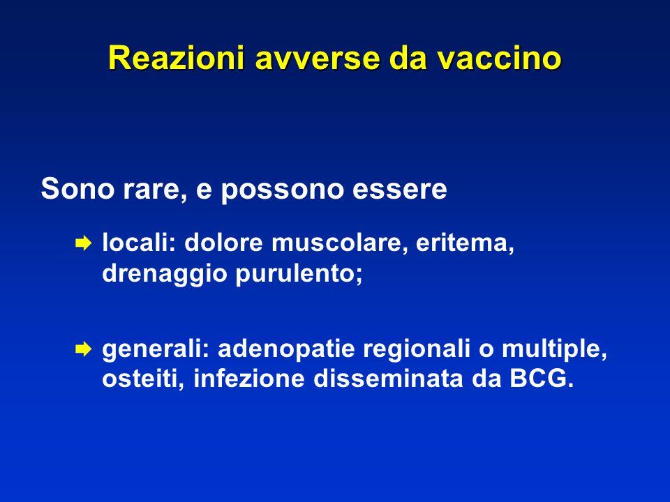 Reazioni avverse da vaccino Sono rare, e possono essere  locali: dolore muscolare, eritema, drenaggio purulento;  generali: adenopatie regionali o m