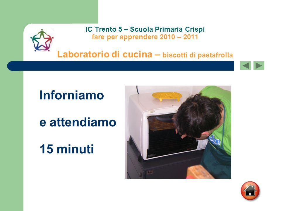 IC Trento 5 – Scuola Primaria Crispi fare per apprendere 2010 – 2011 Laboratorio di cucina – biscotti di pastafrolla Inforniamo e attendiamo 15 minuti