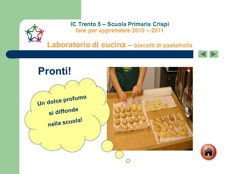 IC Trento 5 – Scuola Primaria Crispi fare per apprendere 2010 – 2011 Laboratorio di cucina – biscotti di pastafrolla Pronti! Un dolce profumo si diffo