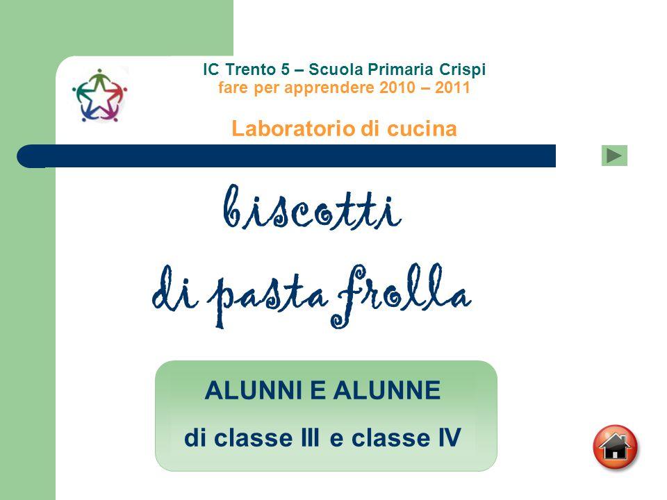 IC Trento 5 – Scuola Primaria Crispi fare per apprendere 2010 – 2011 Laboratorio di cucina biscotti di pasta frolla ALUNNI E ALUNNE di classe III e cl