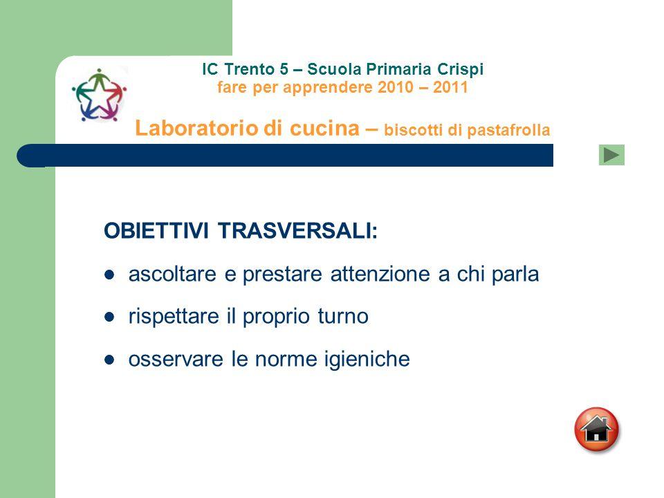 IC Trento 5 – Scuola Primaria Crispi fare per apprendere 2010 – 2011 Laboratorio di cucina – biscotti di pastafrolla OBIETTIVI TRASVERSALI: ascoltare