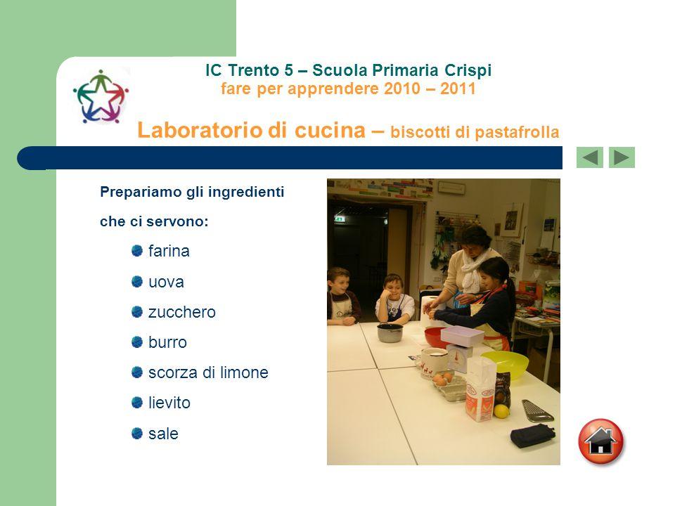 IC Trento 5 – Scuola Primaria Crispi fare per apprendere 2010 – 2011 Laboratorio di cucina – biscotti di pastafrolla farina uova zucchero burro scorza