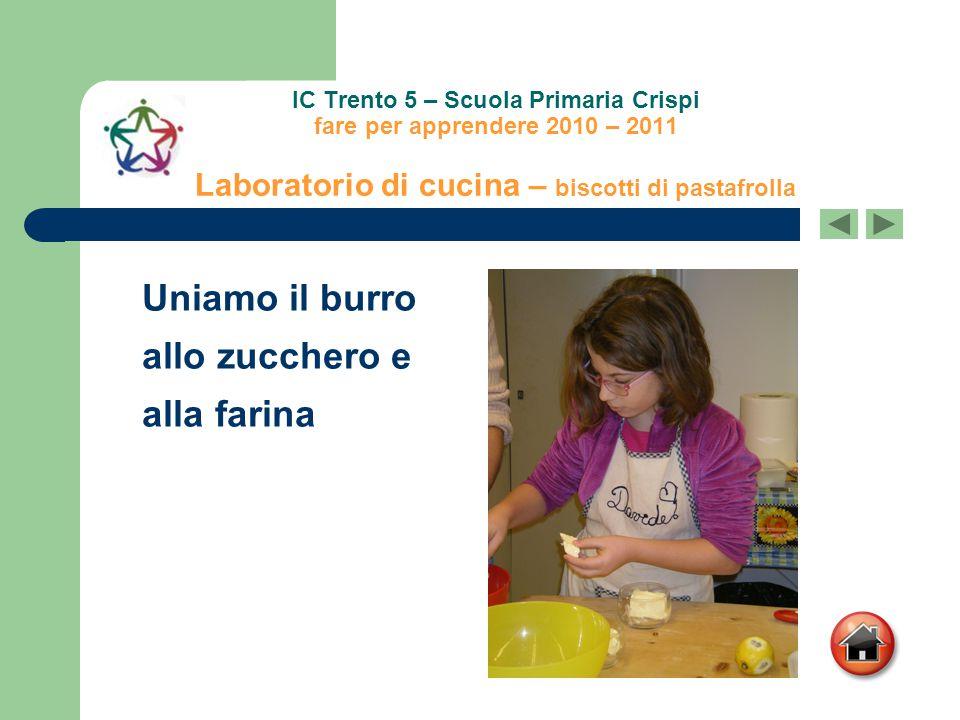 IC Trento 5 – Scuola Primaria Crispi fare per apprendere 2010 – 2011 Laboratorio di cucina – biscotti di pastafrolla Uniamo il burro allo zucchero e a