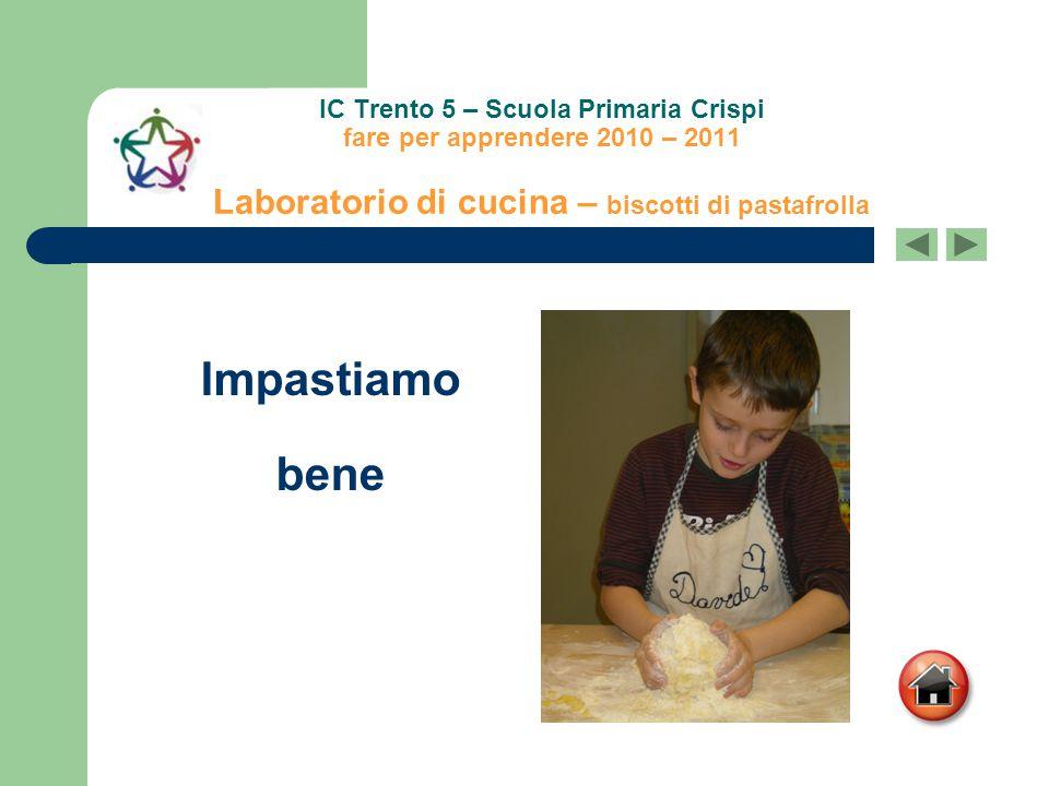 IC Trento 5 – Scuola Primaria Crispi fare per apprendere 2010 – 2011 Laboratorio di cucina – biscotti di pastafrolla Impastiamo bene