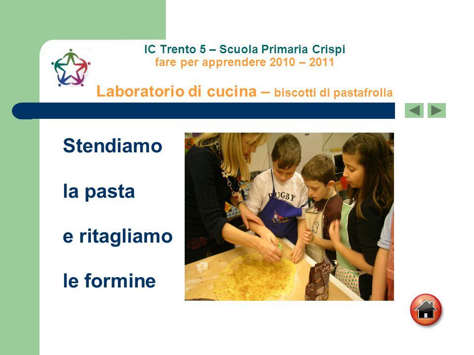IC Trento 5 – Scuola Primaria Crispi fare per apprendere 2010 – 2011 Laboratorio di cucina – biscotti di pastafrolla Stendiamo la pasta e ritagliamo l