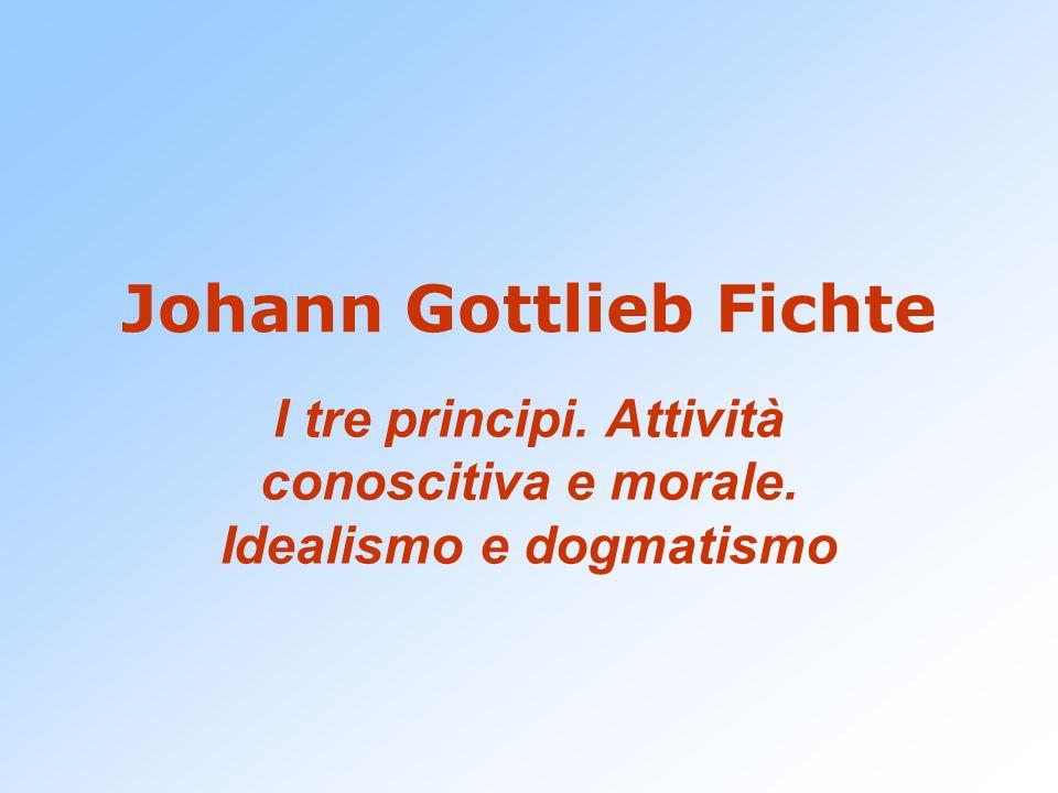 Johann Gottlieb Fichte I tre principi. Attività conoscitiva e morale. Idealismo e dogmatismo