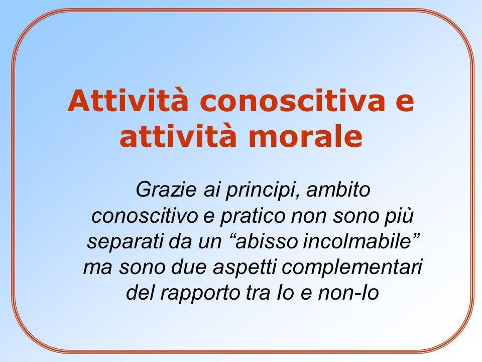 """Attività conoscitiva e attività morale Grazie ai principi, ambito conoscitivo e pratico non sono più separati da un """"abisso incolmabile"""" ma sono due a"""