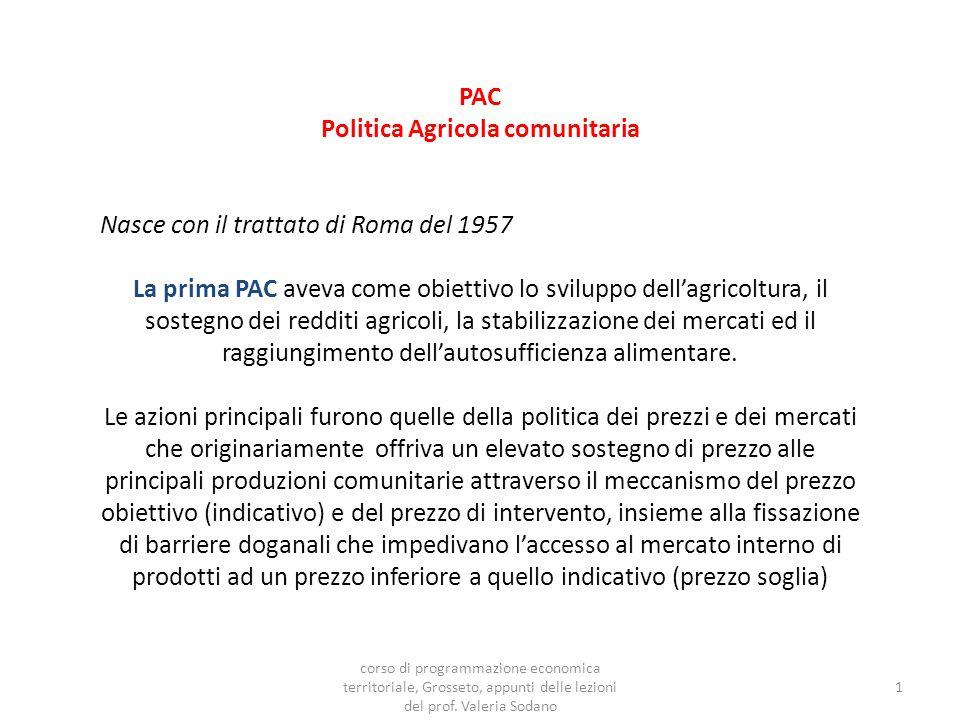 PAC Politica Agricola comunitaria Nasce con il trattato di Roma del 1957 La prima PAC aveva come obiettivo lo sviluppo dell'agricoltura, il sostegno dei redditi agricoli, la stabilizzazione dei mercati ed il raggiungimento dell'autosufficienza alimentare.