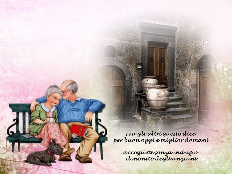 Fra gli altri questo dice per buon oggi e miglior domani accogliete senza indugio il monito degli anziani