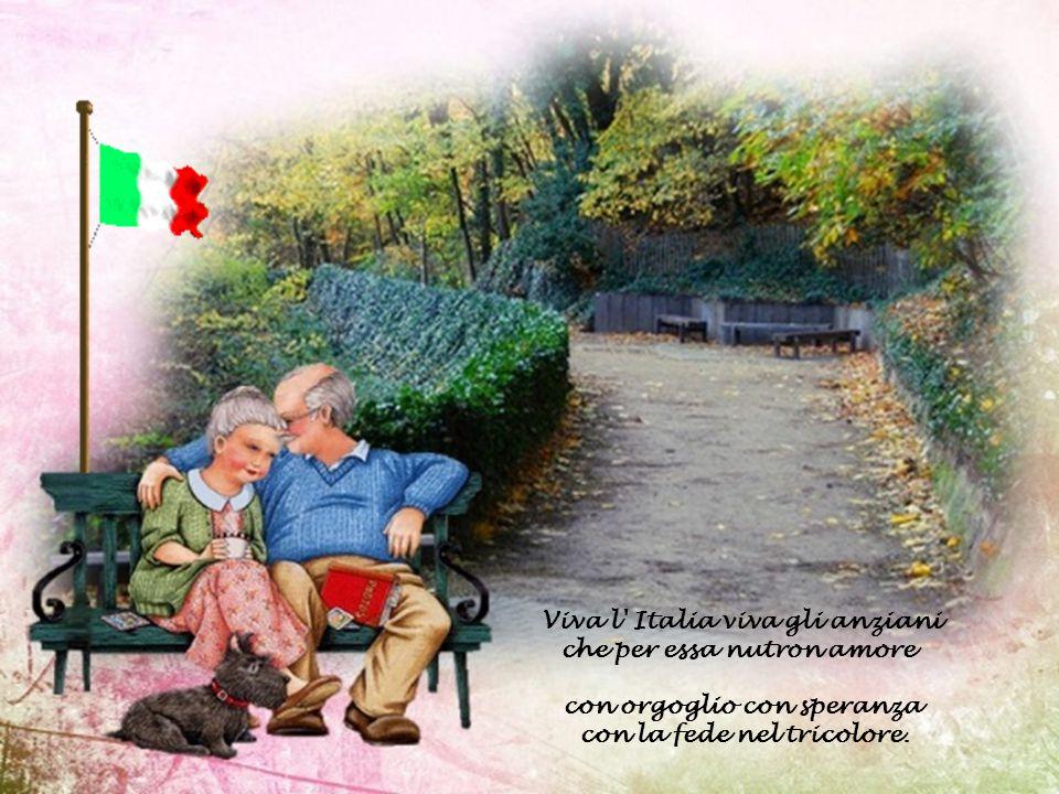 Viva l Italia viva gli anziani che per essa nutron amore con orgoglio con speranza con la fede nel tricolore.