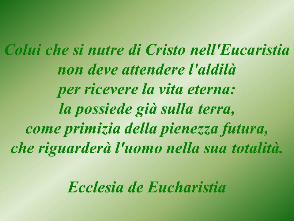 Colui che si nutre di Cristo nell Eucaristia non deve attendere l aldilà per ricevere la vita eterna: la possiede già sulla terra, come primizia della pienezza futura, che riguarderà l uomo nella sua totalità.