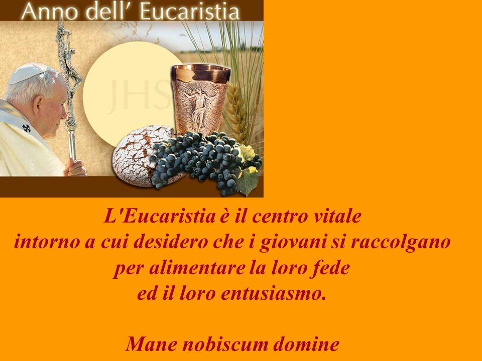 L Eucaristia è il centro vitale intorno a cui desidero che i giovani si raccolgano per alimentare la loro fede ed il loro entusiasmo.