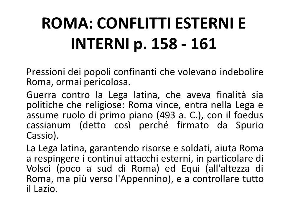 ROMA: CONFLITTI ESTERNI E INTERNI p. 158 - 161 Pressioni dei popoli confinanti che volevano indebolire Roma, ormai pericolosa. Guerra contro la Lega l