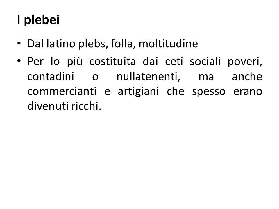 I plebei Dal latino plebs, folla, moltitudine Per lo più costituita dai ceti sociali poveri, contadini o nullatenenti, ma anche commercianti e artigia