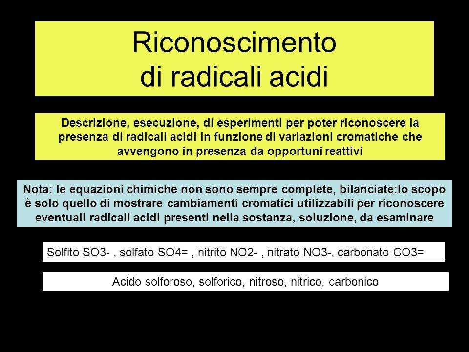 Riconoscimento di radicali acidi Descrizione, esecuzione, di esperimenti per poter riconoscere la presenza di radicali acidi in funzione di variazioni cromatiche che avvengono in presenza da opportuni reattivi Nota: le equazioni chimiche non sono sempre complete, bilanciate:lo scopo è solo quello di mostrare cambiamenti cromatici utilizzabili per riconoscere eventuali radicali acidi presenti nella sostanza, soluzione, da esaminare Solfito SO3-, solfato SO4=, nitrito NO2-, nitrato NO3-, carbonato CO3= Acido solforoso, solforico, nitroso, nitrico, carbonico