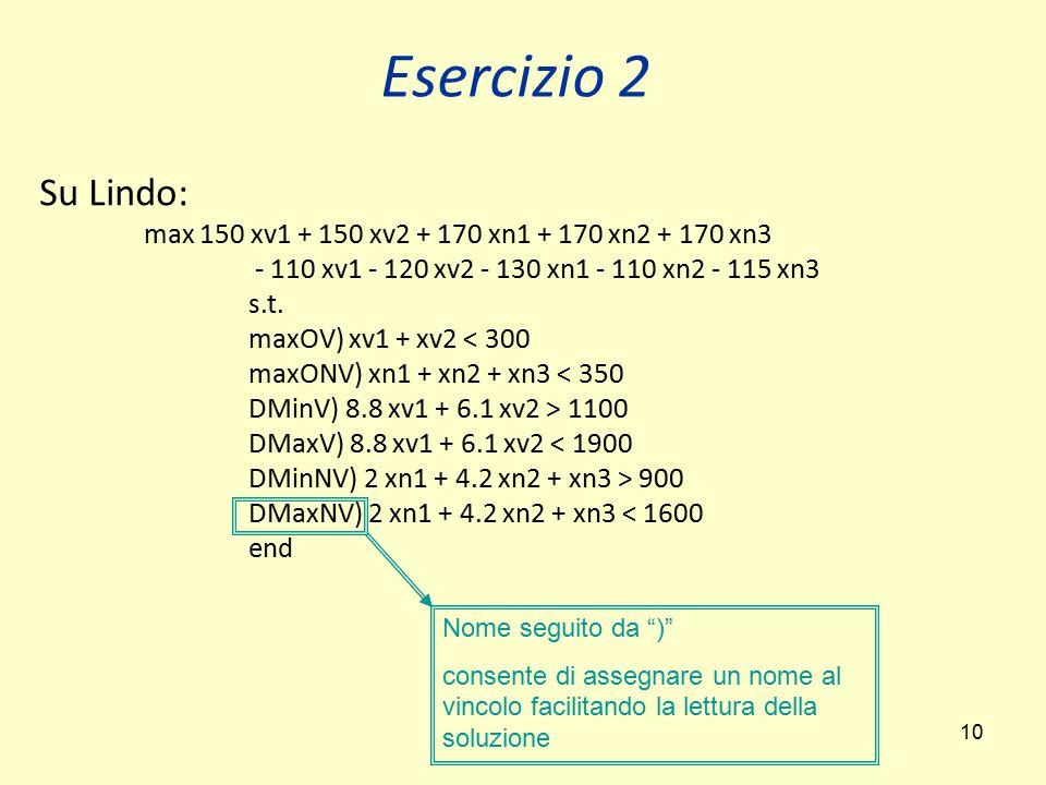 10 Esercizio 2 Su Lindo: max 150 xv1 + 150 xv2 + 170 xn1 + 170 xn2 + 170 xn3 - 110 xv1 - 120 xv2 - 130 xn1 - 110 xn2 - 115 xn3 s.t. maxOV) xv1 + xv2 <