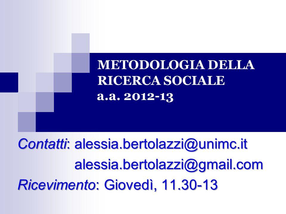 METODOLOGIA DELLA RICERCA SOCIALE a.a. 2012-13 Contatti: alessia.bertolazzi@unimc.it alessia.bertolazzi@gmail.com Ricevimento: Giovedì, 11.30-13