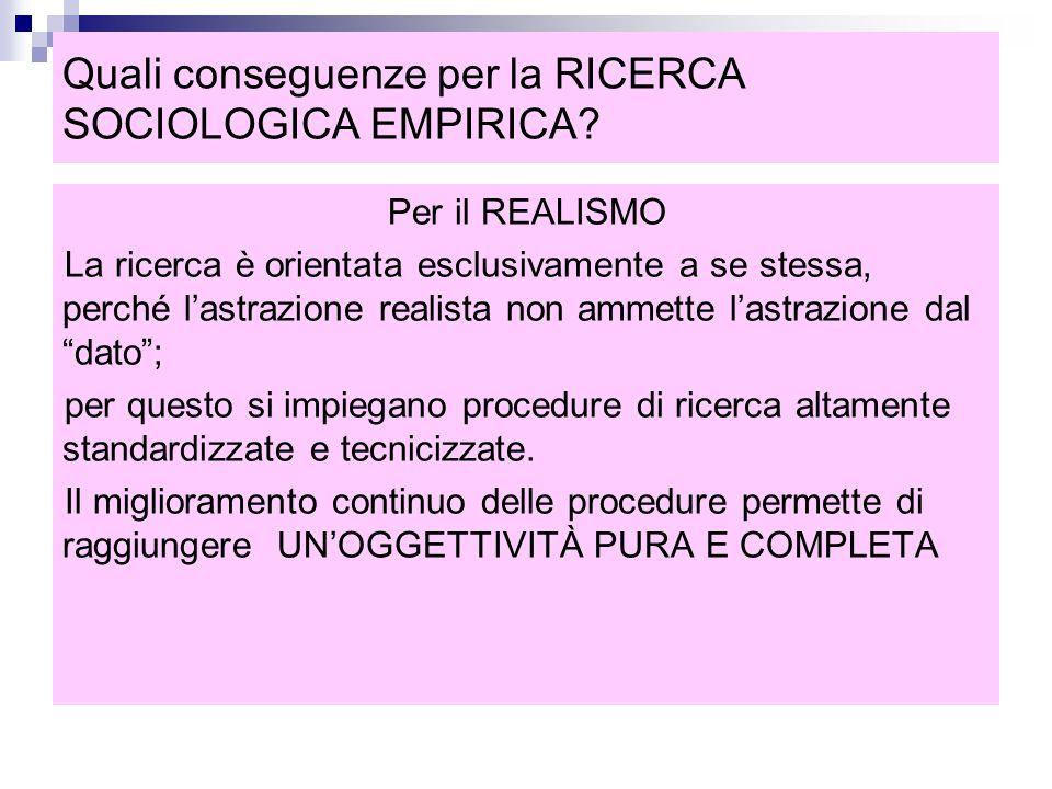 Quali conseguenze per la RICERCA SOCIOLOGICA EMPIRICA? Per il REALISMO La ricerca è orientata esclusivamente a se stessa, perché l'astrazione realista