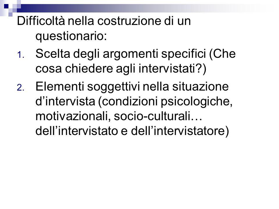 Difficoltà nella costruzione di un questionario: 1. Scelta degli argomenti specifici (Che cosa chiedere agli intervistati?) 2. Elementi soggettivi nel