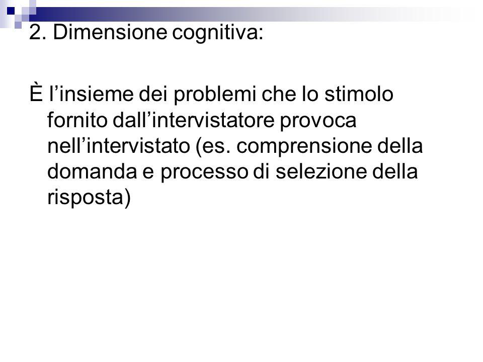 2. Dimensione cognitiva: È l'insieme dei problemi che lo stimolo fornito dall'intervistatore provoca nell'intervistato (es. comprensione della domanda