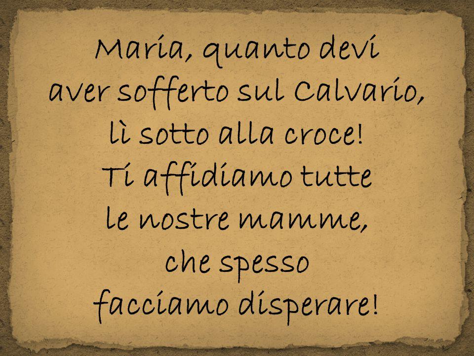 Maria, quanto devi aver sofferto sul Calvario, lì sotto alla croce! Ti affidiamo tutte le nostre mamme, che spesso facciamo disperare!
