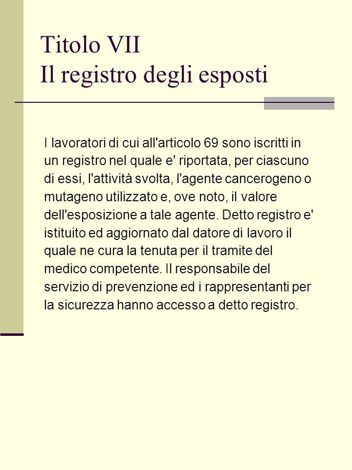 Titolo VII Il registro degli esposti I lavoratori di cui all articolo 69 sono iscritti in un registro nel quale e riportata, per ciascuno di essi, l attività svolta, l agente cancerogeno o mutageno utilizzato e, ove noto, il valore dell esposizione a tale agente.
