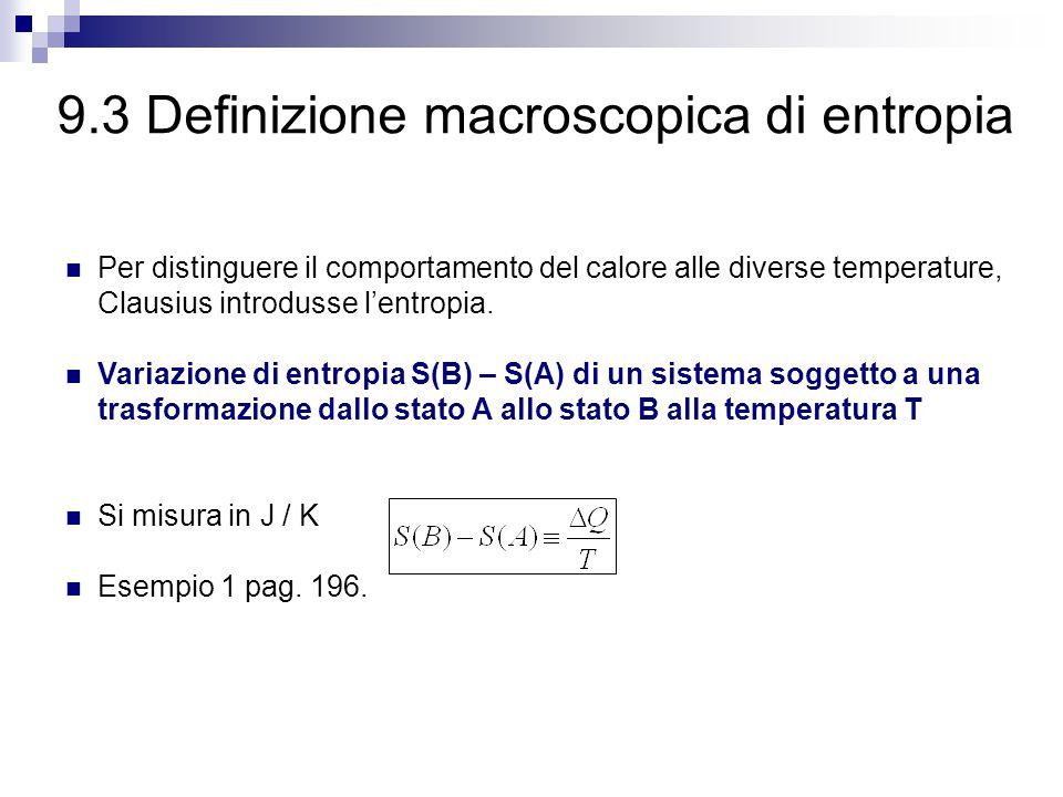 9.3 Definizione macroscopica di entropia Per distinguere il comportamento del calore alle diverse temperature, Clausius introdusse l'entropia.