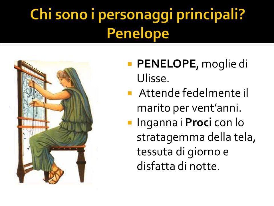  PENELOPE, moglie di Ulisse.  Attende fedelmente il marito per vent'anni.  Inganna i Proci con lo stratagemma della tela, tessuta di giorno e disfa
