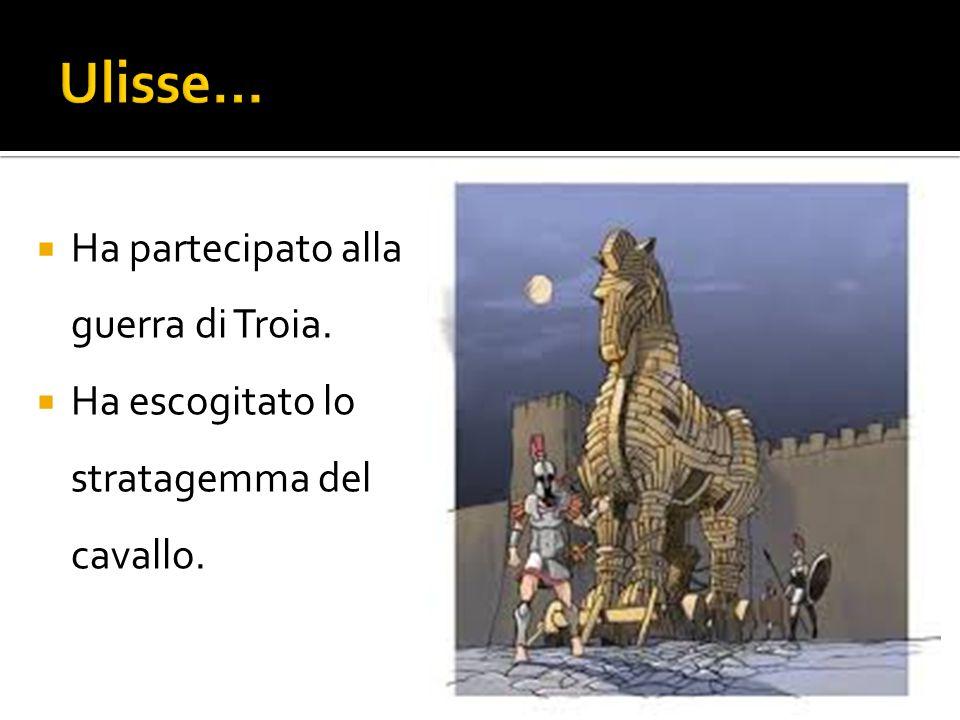  Ha partecipato alla guerra di Troia.  Ha escogitato lo stratagemma del cavallo.