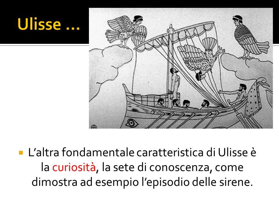  L'altra fondamentale caratteristica di Ulisse è la curiosità, la sete di conoscenza, come dimostra ad esempio l'episodio delle sirene.